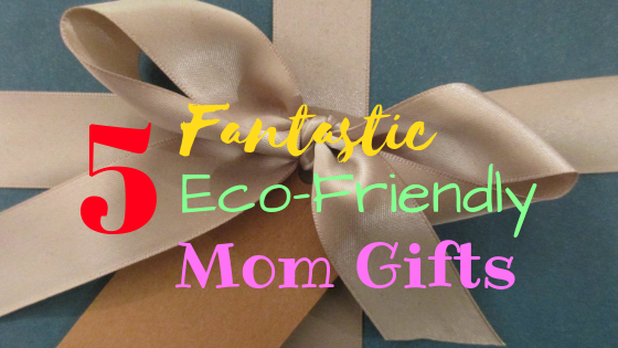 5 Fantastic Eco-Friendly Mom Gifts
